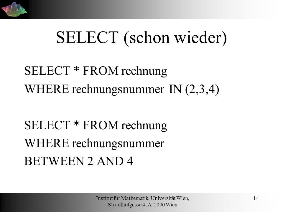 Institut für Mathematik, Universität Wien, Strudlhofgasse 4, A-1090 Wien 14 SELECT (schon wieder) SELECT * FROM rechnung WHERE rechnungsnummer IN (2,3