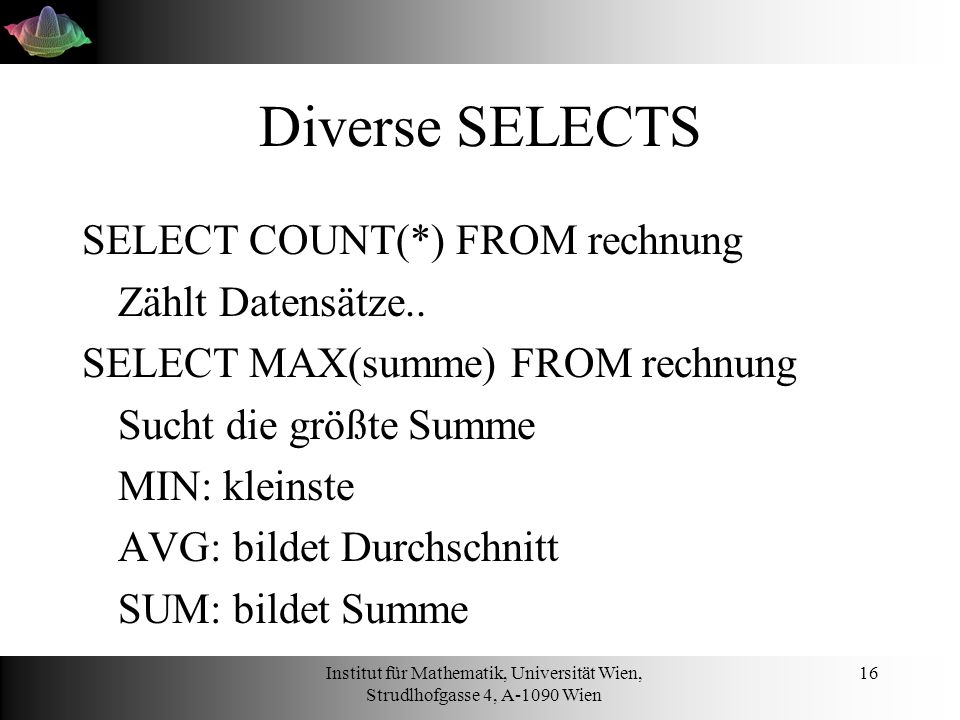 Institut für Mathematik, Universität Wien, Strudlhofgasse 4, A-1090 Wien 16 Diverse SELECTS SELECT COUNT(*) FROM rechnung Zählt Datensätze.. SELECT MA
