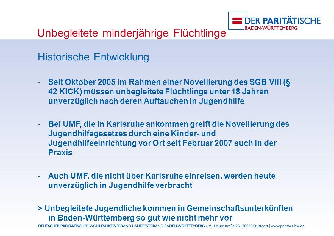 Unbegleitete minderjährige Flüchtlinge Historische Entwicklung Seit Oktober 2005 im Rahmen einer Novellierung des SGB VIII (§ 42 KICK) müssen unbegleitete Flüchtlinge unter 18 Jahren unverzüglich nach deren Auftauchen in Jugendhilfe Bei UMF, die in Karlsruhe ankommen greift die Novellierung des Jugendhilfegesetzes durch eine Kinder- und Jugendhilfeeinrichtung vor Ort seit Februar 2007 auch in der Praxis Auch UMF, die nicht über Karlsruhe einreisen, werden heute unverzüglich in Jugendhilfe verbracht > Unbegleitete Jugendliche kommen in Gemeinschaftsunterkünften in Baden-Württemberg so gut wie nicht mehr vor