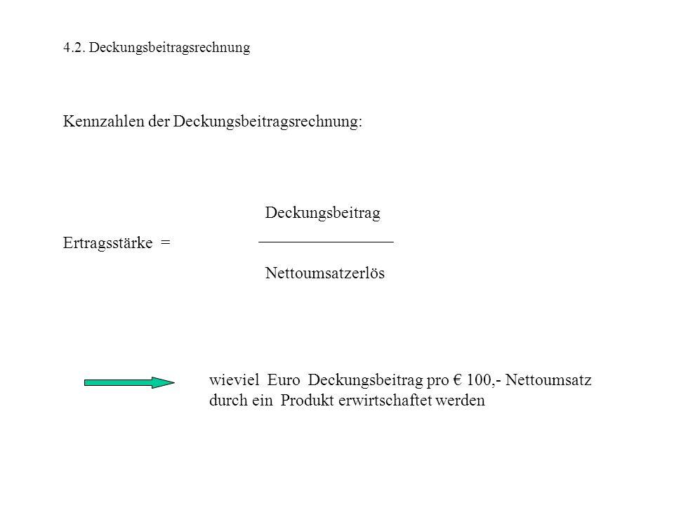 4.2. Deckungsbeitragsrechnung Kennzahlen der Deckungsbeitragsrechnung: Deckungsbeitrag Ertragsstärke = Nettoumsatzerlös wieviel Euro Deckungsbeitrag p