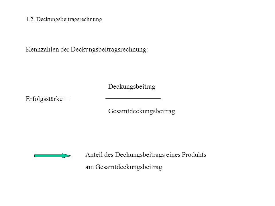 4.2. Deckungsbeitragsrechnung Kennzahlen der Deckungsbeitragsrechnung: Deckungsbeitrag Erfolgsstärke = Gesamtdeckungsbeitrag Anteil des Deckungsbeitra