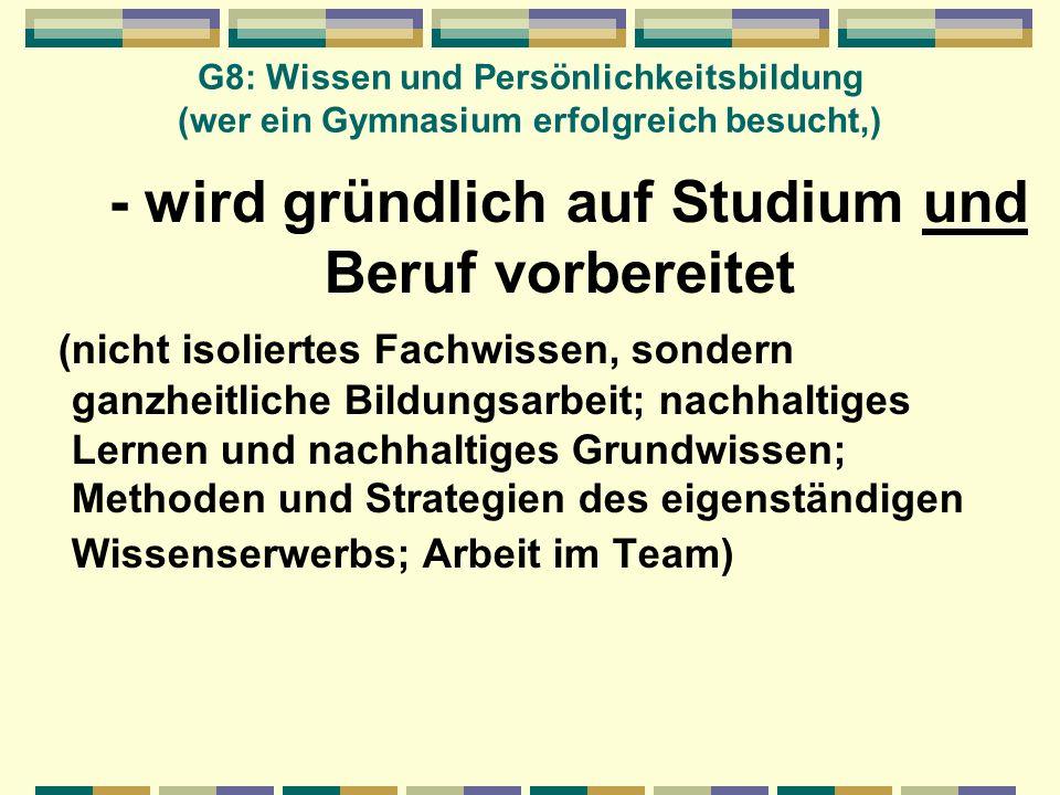 G8: Wissen und Persönlichkeitsbildung (wer ein Gymnasium erfolgreich besucht,) - wird gründlich auf Studium und Beruf vorbereitet (nicht isoliertes Fa