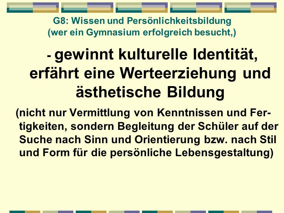 G8: Wissen und Persönlichkeitsbildung (wer ein Gymnasium erfolgreich besucht,) - gewinnt kulturelle Identität, erfährt eine Werteerziehung und ästheti