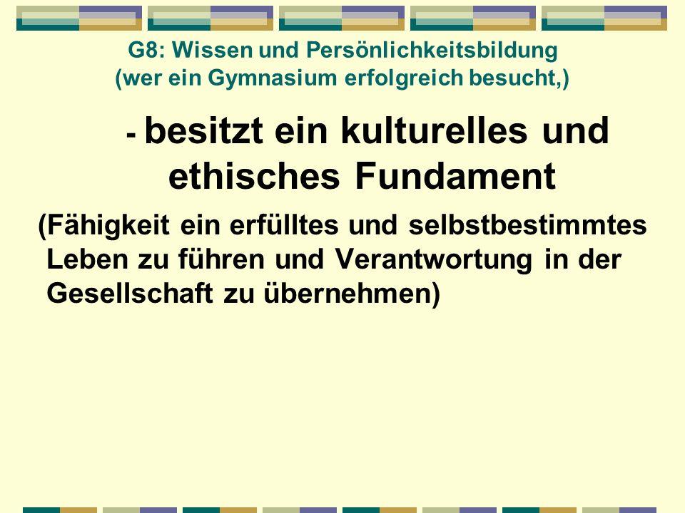 G8: Wissen und Persönlichkeitsbildung (wer ein Gymnasium erfolgreich besucht,) - besitzt ein kulturelles und ethisches Fundament (Fähigkeit ein erfüll