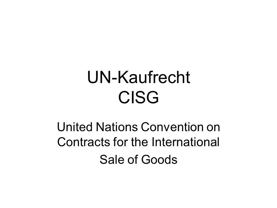 UN-Kaufrecht http://www.uncitral.org Identische Bezeichnungen sind UNCITRAL-Kaufrecht WKR = Wiener Kaufrechtsabkommen CIS = Convention on International Sales Führender Kommentar: Schlechtriem