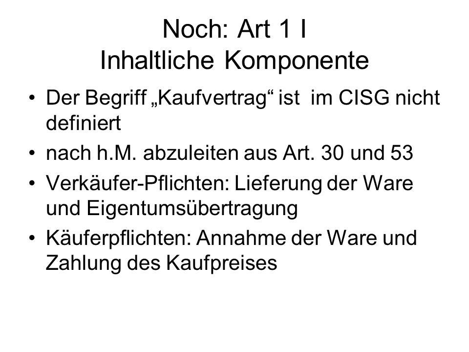 Noch: Art 1 I Inhaltliche Komponente Der Begriff Kaufvertrag ist im CISG nicht definiert nach h.M. abzuleiten aus Art. 30 und 53 Verkäufer-Pflichten: