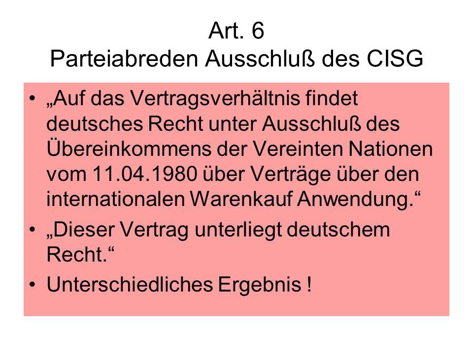 Art. 6 Parteiabreden Ausschluß des CISG Auf das Vertragsverhältnis findet deutsches Recht unter Ausschluß des Übereinkommens der Vereinten Nationen vo
