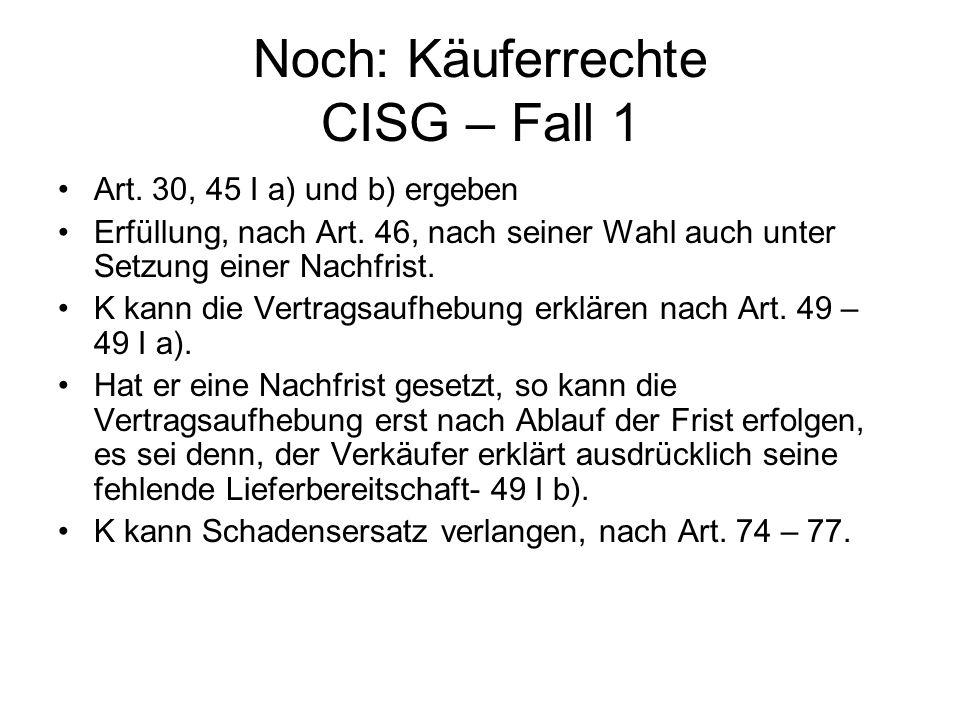 Noch: Käuferrechte CISG – Fall 1 Art. 30, 45 I a) und b) ergeben Erfüllung, nach Art. 46, nach seiner Wahl auch unter Setzung einer Nachfrist. K kann