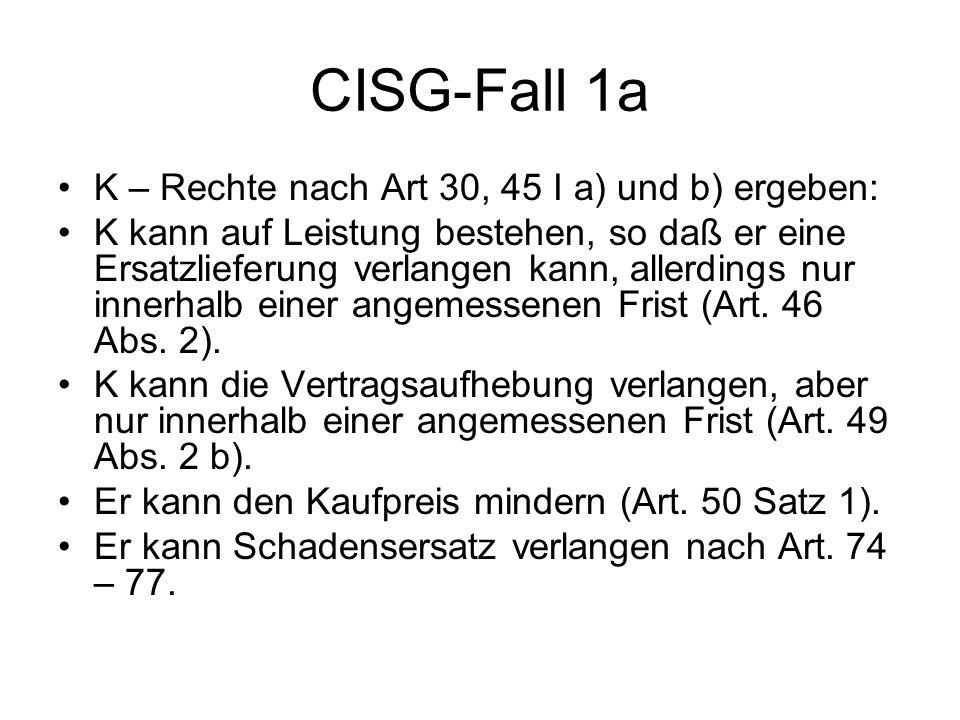 CISG-Fall 1a K – Rechte nach Art 30, 45 I a) und b) ergeben: K kann auf Leistung bestehen, so daß er eine Ersatzlieferung verlangen kann, allerdings n