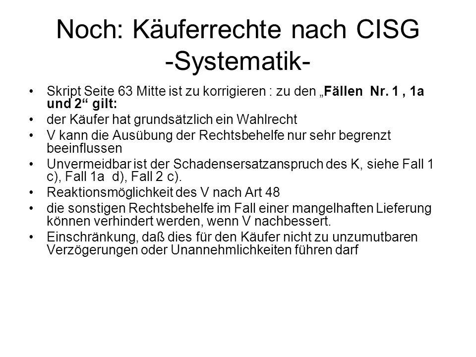 Noch: Käuferrechte nach CISG -Systematik- Skript Seite 63 Mitte ist zu korrigieren : zu den Fällen Nr. 1, 1a und 2 gilt: der Käufer hat grundsätzlich