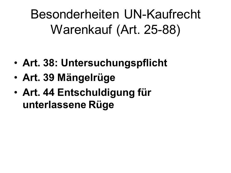 Besonderheiten UN-Kaufrecht Warenkauf (Art. 25-88) Art. 38: Untersuchungspflicht Art. 39 Mängelrüge Art. 44 Entschuldigung für unterlassene Rüge