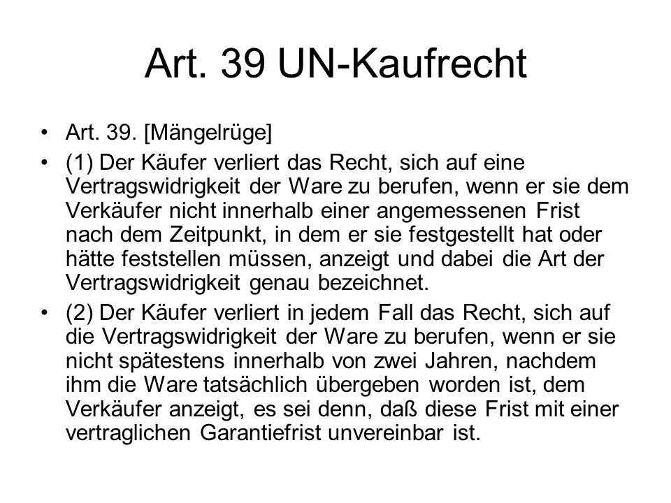 Art. 39 UN-Kaufrecht Art. 39. [Mängelrüge] (1) Der Käufer verliert das Recht, sich auf eine Vertragswidrigkeit der Ware zu berufen, wenn er sie dem Ve
