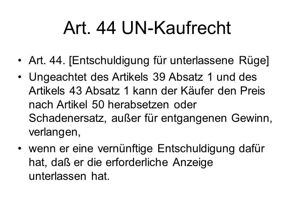 Art. 44 UN-Kaufrecht Art. 44. [Entschuldigung für unterlassene Rüge] Ungeachtet des Artikels 39 Absatz 1 und des Artikels 43 Absatz 1 kann der Käufer