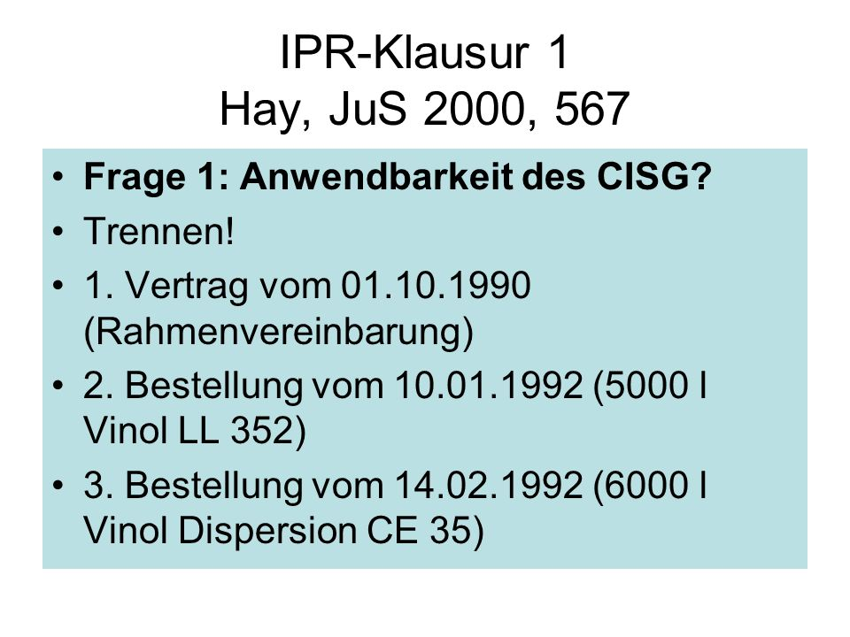 IPR-Klausur 1 Hay, JuS 2000, 567 Frage 1: Anwendbarkeit des CISG? Trennen! 1. Vertrag vom 01.10.1990 (Rahmenvereinbarung) 2. Bestellung vom 10.01.1992