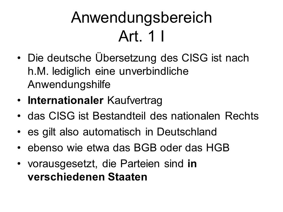 Anwendungsbereich Art. 1 I Die deutsche Übersetzung des CISG ist nach h.M. lediglich eine unverbindliche Anwendungshilfe Internationaler Kaufvertrag d