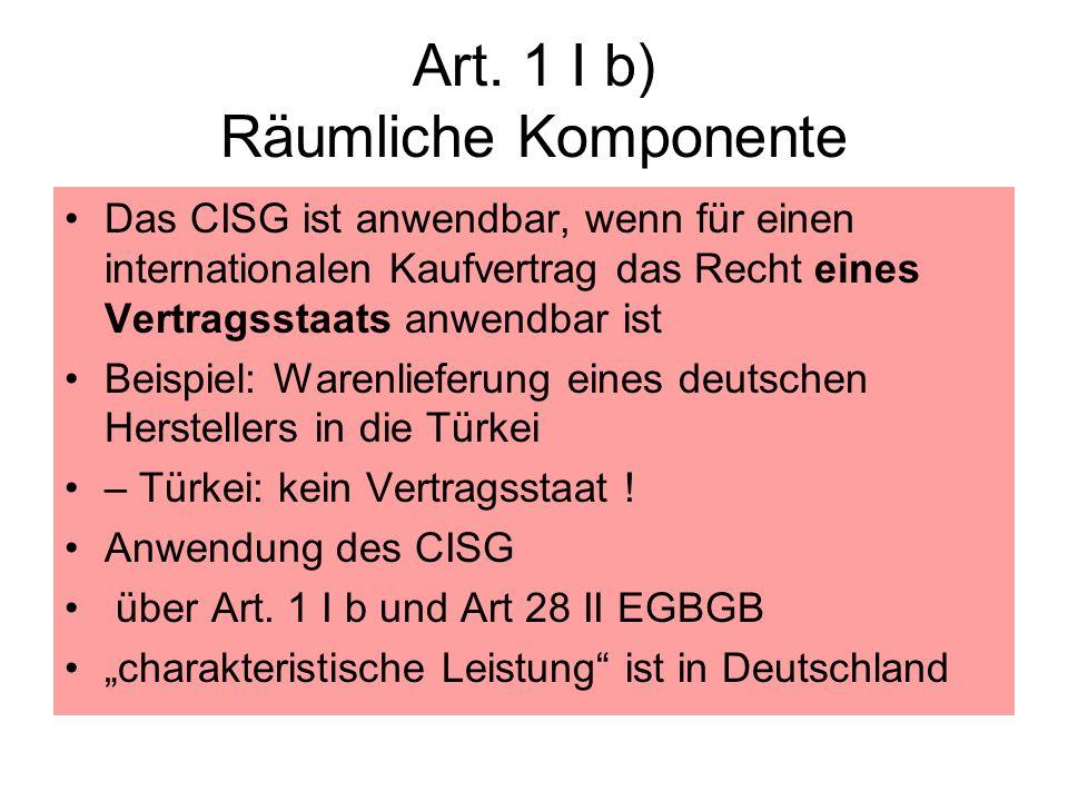 Art. 1 I b) Räumliche Komponente Das CISG ist anwendbar, wenn für einen internationalen Kaufvertrag das Recht eines Vertragsstaats anwendbar ist Beisp