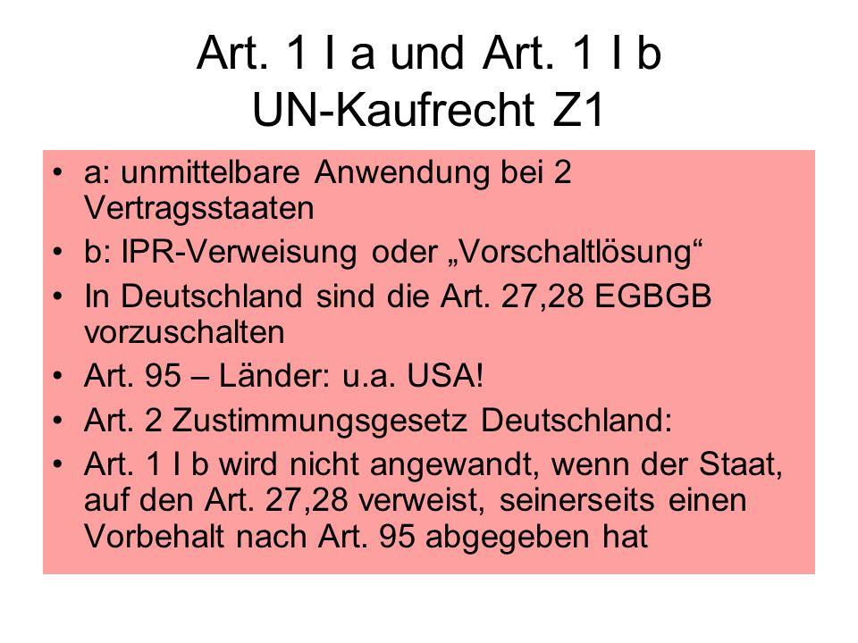 Art. 1 I a und Art. 1 I b UN-Kaufrecht Z1 a: unmittelbare Anwendung bei 2 Vertragsstaaten b: IPR-Verweisung oder Vorschaltlösung In Deutschland sind d