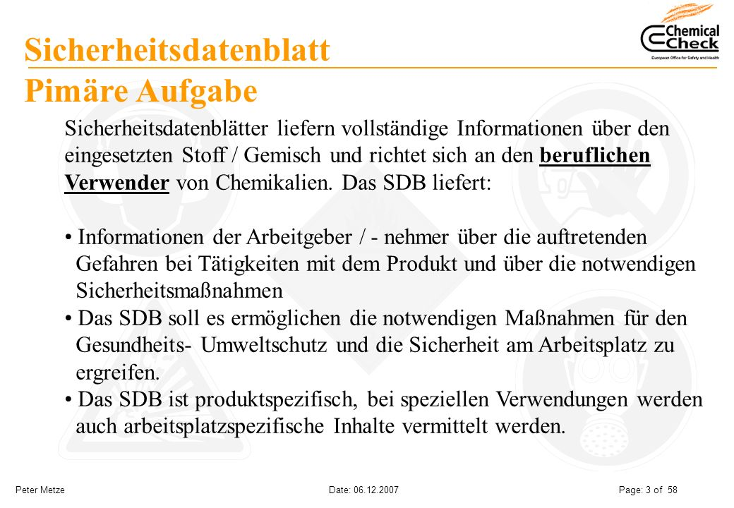Peter Metze Date: 06.12.2007 Page: 3 of 58 Sicherheitsdatenblatt Pimäre Aufgabe Sicherheitsdatenblätter liefern vollständige Informationen über den ei
