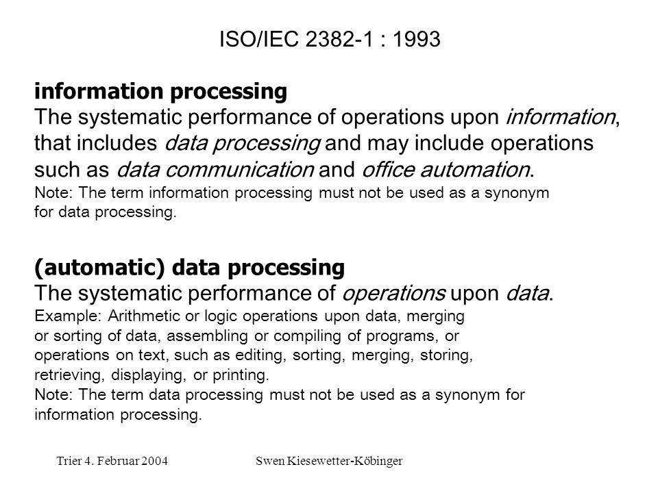 Trier 4. Februar 2004Swen Kiesewetter-Köbinger ISO/IEC 2382-1 : 1993 information processing The systematic performance of operations upon information,