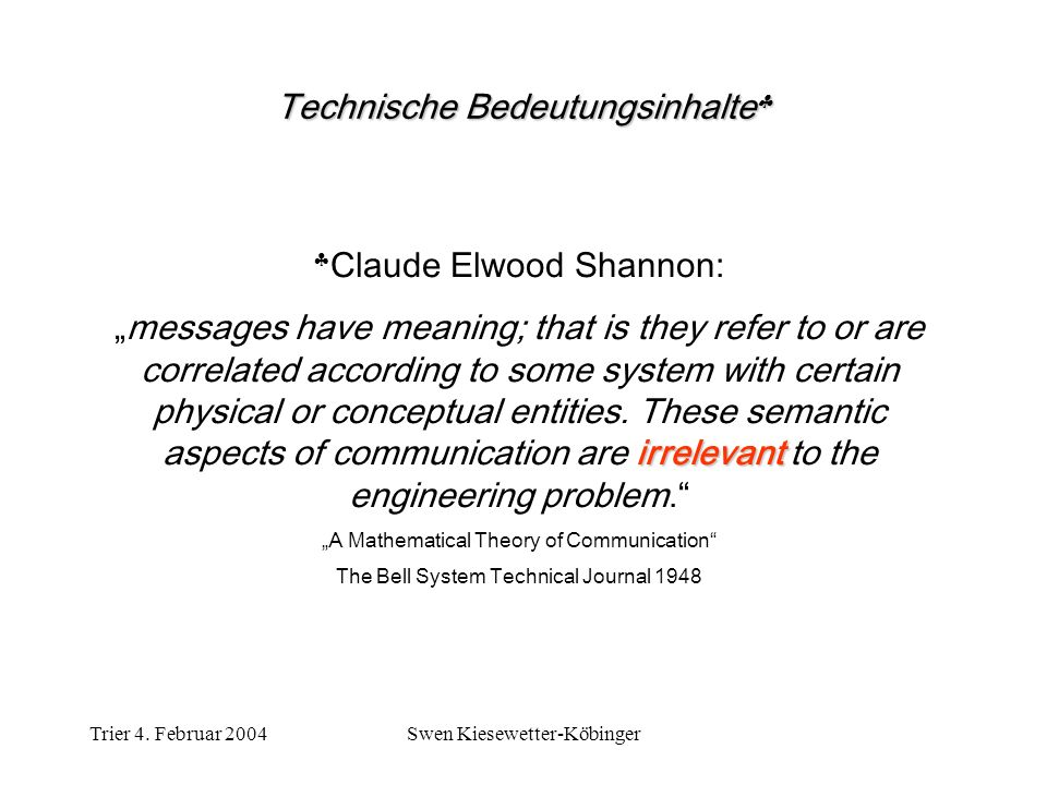 Trier 4. Februar 2004Swen Kiesewetter-Köbinger Claude Elwood Shannon: irrelevantmessages have meaning; that is they refer to or are correlated accordi