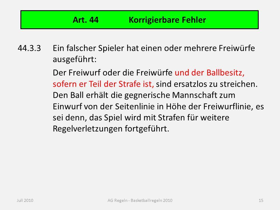 Art. 44Korrigierbare Fehler Juli 2010AG Regeln - Basketballregeln 2010 44.3.3Ein falscher Spieler hat einen oder mehrere Freiwürfe ausgeführt: Der Fre
