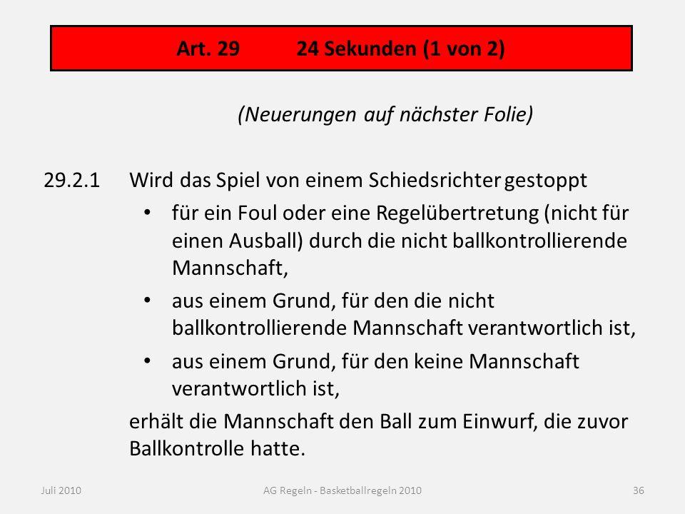 Art. 29 24 Sekunden (1 von 2) Juli 2010AG Regeln - Basketballregeln 2010 (Neuerungen auf nächster Folie) 29.2.1Wird das Spiel von einem Schiedsrichter
