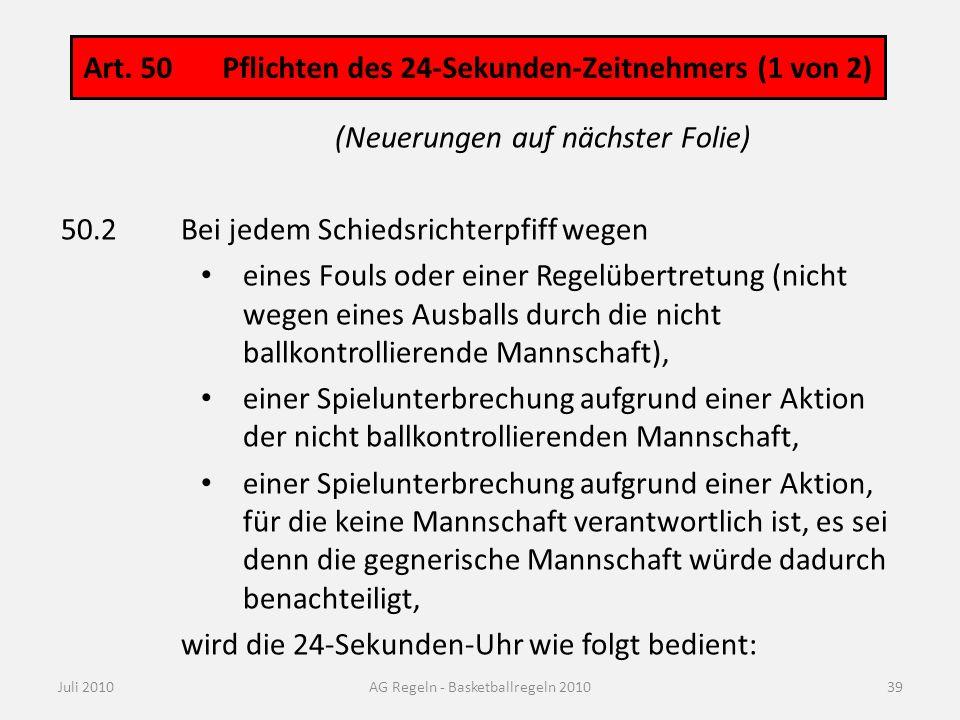 Art. 50 Pflichten des 24-Sekunden-Zeitnehmers (1 von 2) Juli 2010AG Regeln - Basketballregeln 2010 (Neuerungen auf nächster Folie) 50.2Bei jedem Schie