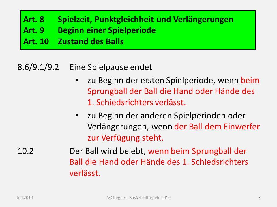Juli 2010AG Regeln - Basketballregeln 2010 Art. 8Spielzeit, Punktgleichheit und Verlängerungen Art. 9Beginn einer Spielperiode Art. 10Zustand des Ball