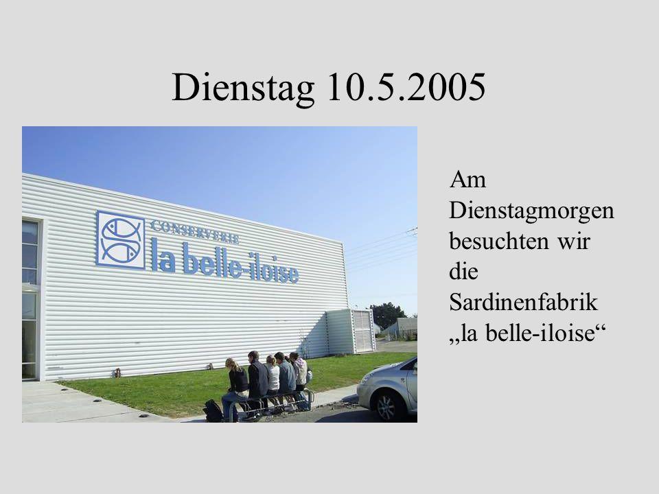 Dienstag 10.5.2005 Am Dienstagmorgen besuchten wir die Sardinenfabrik la belle-iloise