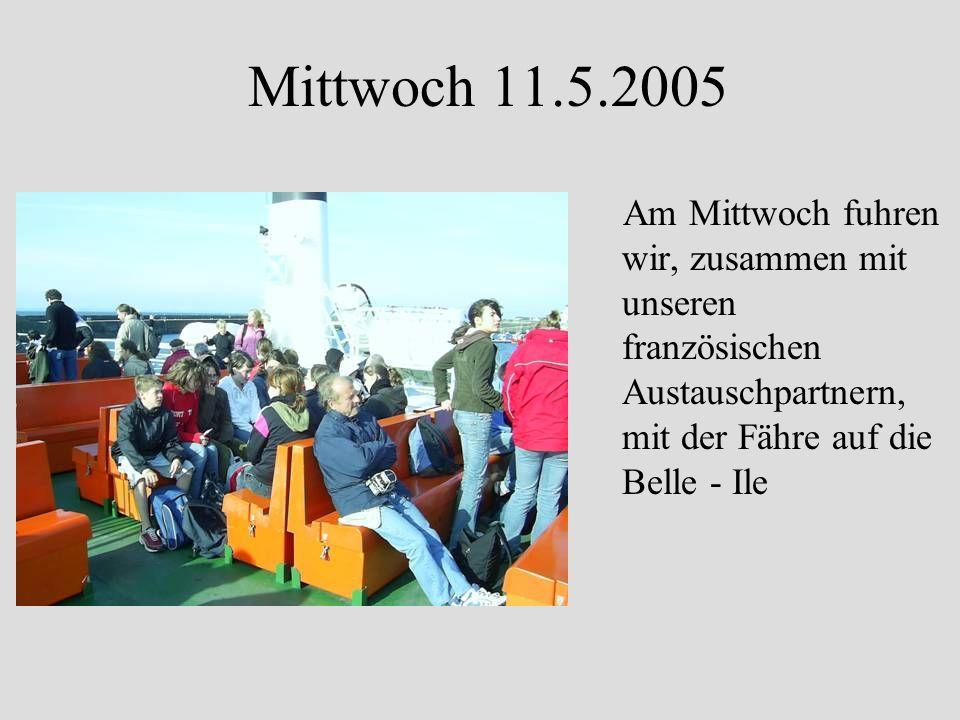 Mittwoch 11.5.2005 Am Mittwoch fuhren wir, zusammen mit unseren französischen Austauschpartnern, mit der Fähre auf die Belle - Ile
