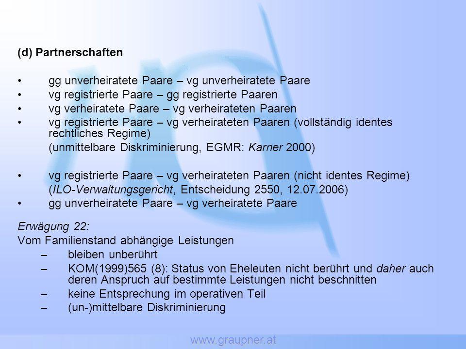 www.graupner.at (d) Partnerschaften gg unverheiratete Paare – vg unverheiratete Paare vg registrierte Paare – gg registrierte Paaren vg verheiratete Paare – vg verheirateten Paaren vg registrierte Paare – vg verheirateten Paaren (vollständig identes rechtliches Regime) (unmittelbare Diskriminierung, EGMR: Karner 2000) vg registrierte Paare – vg verheirateten Paaren (nicht identes Regime) (ILO-Verwaltungsgericht, Entscheidung 2550, 12.07.2006) gg unverheiratete Paare – vg verheiratete Paare Erwägung 22: Vom Familienstand abhängige Leistungen –bleiben unberührt –KOM(1999)565 (8): Status von Eheleuten nicht berührt und daher auch deren Anspruch auf bestimmte Leistungen nicht beschnitten –keine Entsprechung im operativen Teil –(un-)mittelbare Diskriminierung
