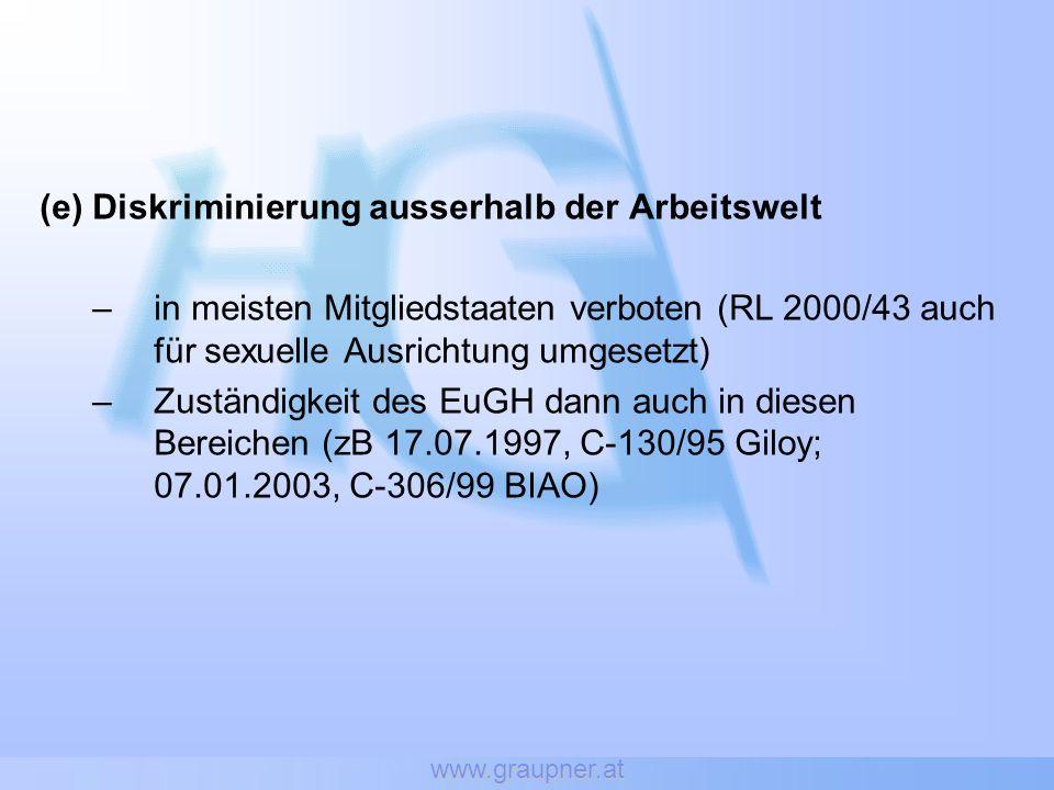 www.graupner.at (e) Diskriminierung ausserhalb der Arbeitswelt –in meisten Mitgliedstaaten verboten (RL 2000/43 auch für sexuelle Ausrichtung umgesetzt) –Zuständigkeit des EuGH dann auch in diesen Bereichen (zB 17.07.1997, C-130/95 Giloy; 07.01.2003, C-306/99 BIAO)