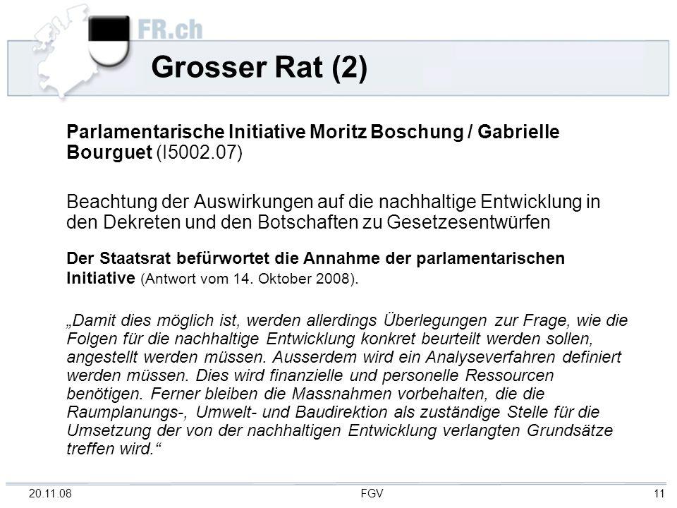 20.11.08 FGV 11 Grosser Rat (2) Parlamentarische Initiative Moritz Boschung / Gabrielle Bourguet (I5002.07) Beachtung der Auswirkungen auf die nachhaltige Entwicklung in den Dekreten und den Botschaften zu Gesetzesentwürfen Der Staatsrat befürwortet die Annahme der parlamentarischen Initiative (Antwort vom 14.