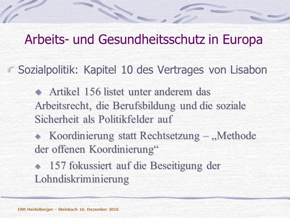 Arbeits- und Gesundheitsschutz in Europa Der Arbeitsschutz ist das erste sozialpolitische Feld, das durch die EU reguliert wurde Gefährliche Stoffe (80/1107/EWG) Gefährliche Stoffe (80/1107/EWG) Europäische Rahmenrichtlinie (89/391) Europäische Rahmenrichtlinie (89/391) Einzelrichtlinien entsprechend Artikel 16 der Einzelrichtlinien entsprechend Artikel 16 der Rahmenrichtlinie Rahmenrichtlinie Beteiligung der Arbeitnehmer Beteiligung der Arbeitnehmer EBR Heidelberger – Steinbach 16.
