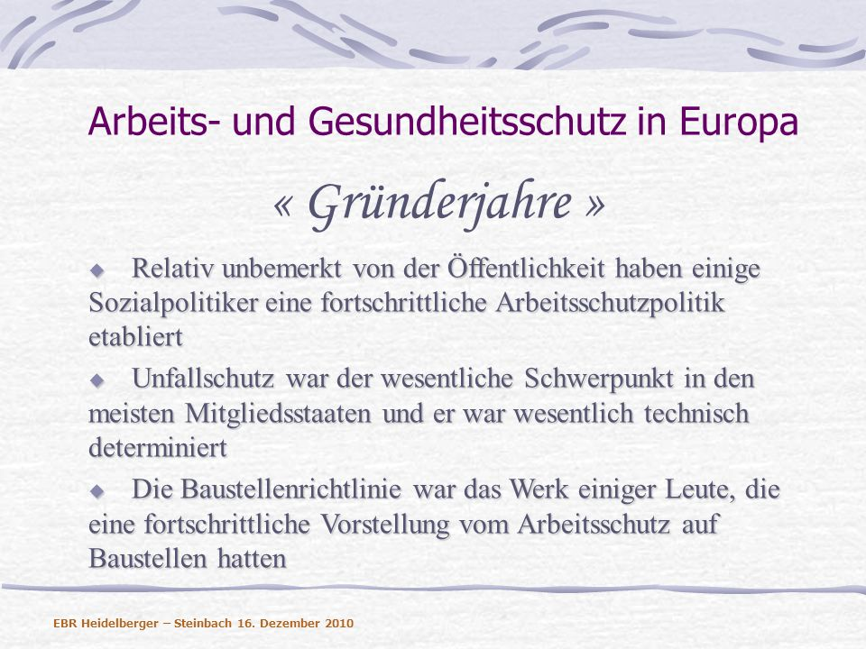 Arbeits- und Gesundheitsschutz in Europa Die Rahmenrichtlinie 89/391 Pflicht zur Risikobeurteilung Hohe Standards bei der Prävention/Beseitigung des Risikos an der Quelle Der Arbeitgeber muss den Stand der Technik berücksichtigen Einführung einer Hierarchie von Präventionsmaßnahmen Pflicht zur Dokumentation der Risikobeurteilung Information und Unterweisung der Beschäftigten Beteiligung der Arbeitnehmer EBR Heidelberger – Steinbach 16.