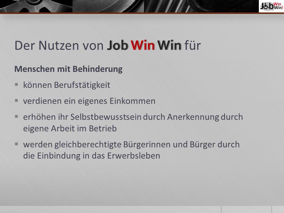 Job Win Win Der Nutzen von Job Win Win für Menschen mit Behinderung können Berufstätigkeit verdienen ein eigenes Einkommen erhöhen ihr Selbstbewusstsein durch Anerkennung durch eigene Arbeit im Betrieb werden gleichberechtigte Bürgerinnen und Bürger durch die Einbindung in das Erwerbsleben