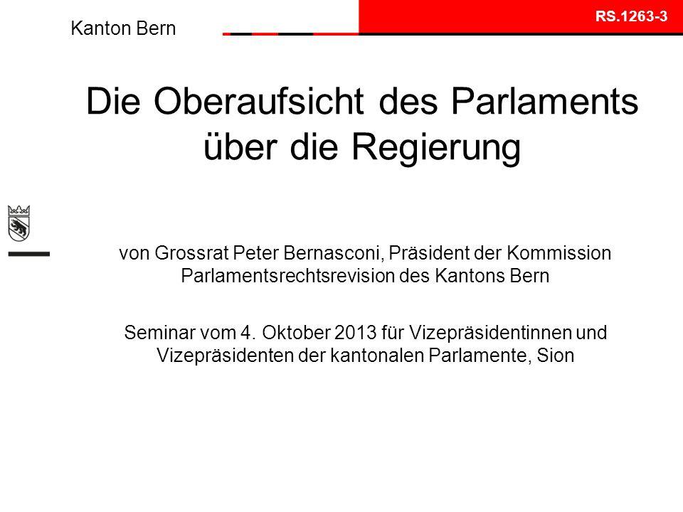 Kanton Bern Die Oberaufsicht des Parlaments über die Regierung von Grossrat Peter Bernasconi, Präsident der Kommission Parlamentsrechtsrevision des Kantons Bern Seminar vom 4.