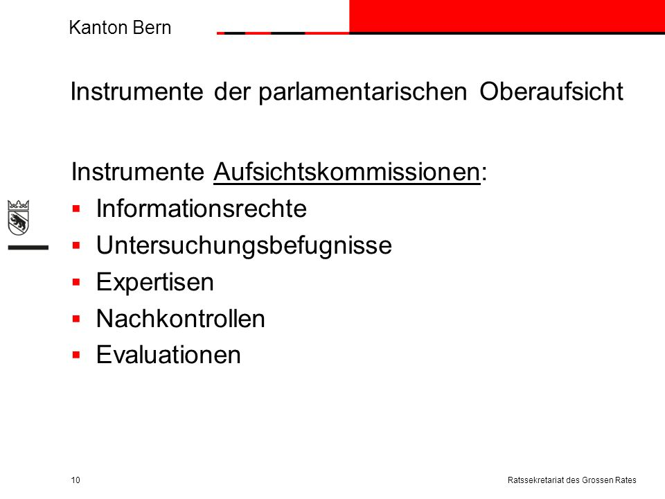 Kanton Bern Instrumente der parlamentarischen Oberaufsicht Instrumente Aufsichtskommissionen: Informationsrechte Untersuchungsbefugnisse Expertisen Nachkontrollen Evaluationen Ratssekretariat des Grossen Rates10