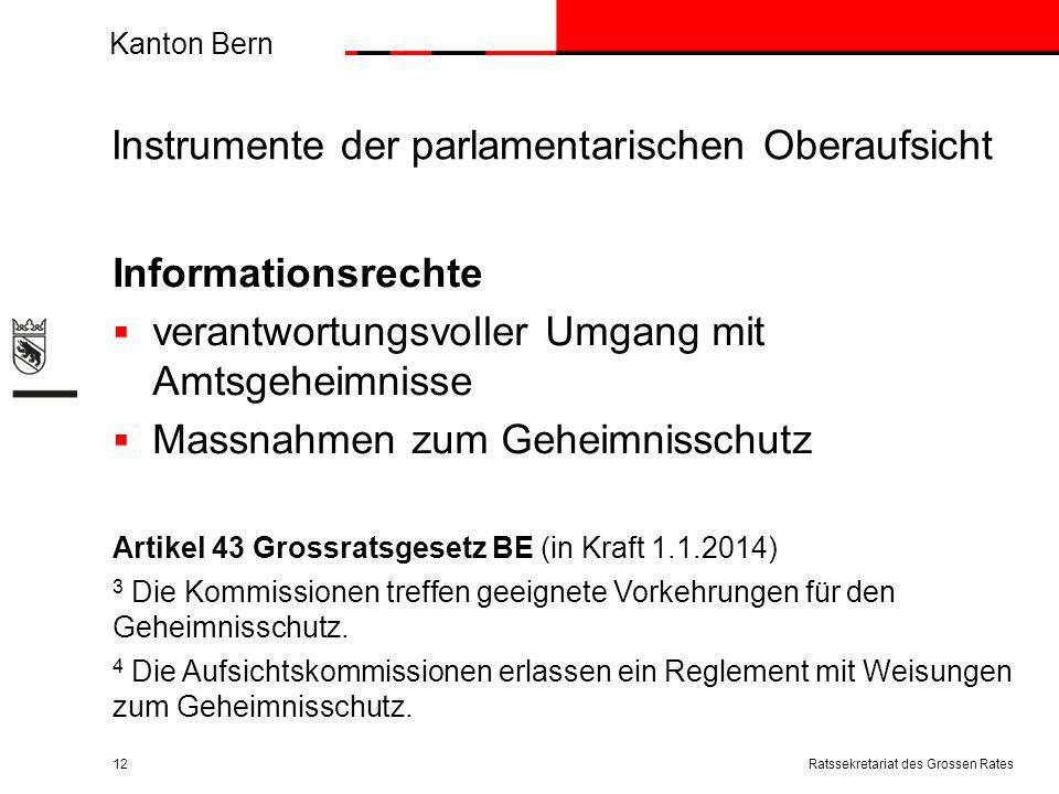 Kanton Bern Instrumente der parlamentarischen Oberaufsicht Informationsrechte verantwortungsvoller Umgang mit Amtsgeheimnisse Massnahmen zum Geheimnisschutz Artikel 43 Grossratsgesetz BE (in Kraft 1.1.2014) 3 Die Kommissionen treffen geeignete Vorkehrungen für den Geheimnisschutz.