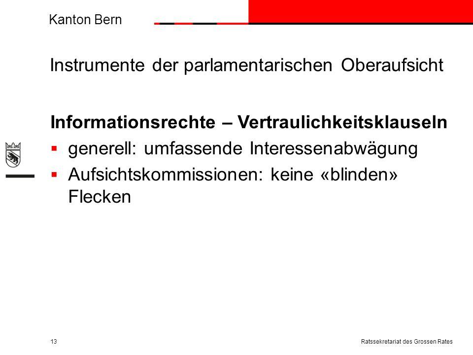 Kanton Bern Instrumente der parlamentarischen Oberaufsicht Informationsrechte – Vertraulichkeitsklauseln generell: umfassende Interessenabwägung Aufsichtskommissionen: keine «blinden» Flecken Ratssekretariat des Grossen Rates13