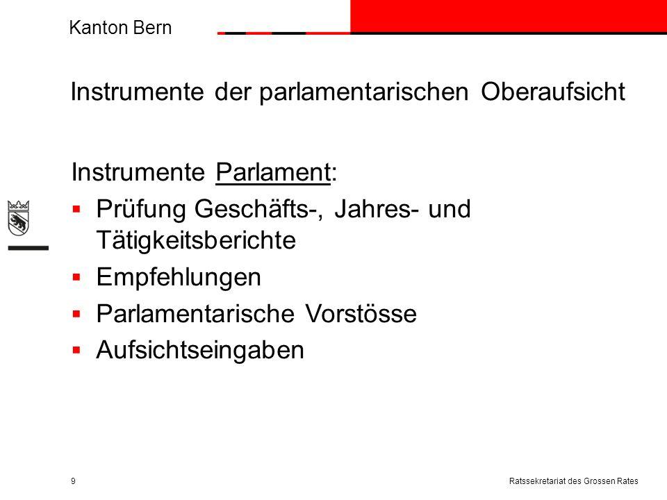 Kanton Bern Instrumente der parlamentarischen Oberaufsicht Instrumente Parlament: Prüfung Geschäfts-, Jahres- und Tätigkeitsberichte Empfehlungen Parlamentarische Vorstösse Aufsichtseingaben Ratssekretariat des Grossen Rates9