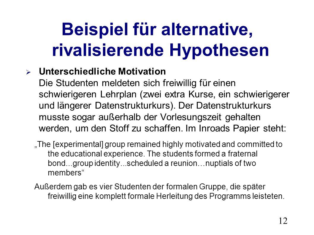 12 Beispiel für alternative, rivalisierende Hypothesen Unterschiedliche Motivation Die Studenten meldeten sich freiwillig für einen schwierigeren Lehrplan (zwei extra Kurse, ein schwierigerer und längerer Datenstrukturkurs).