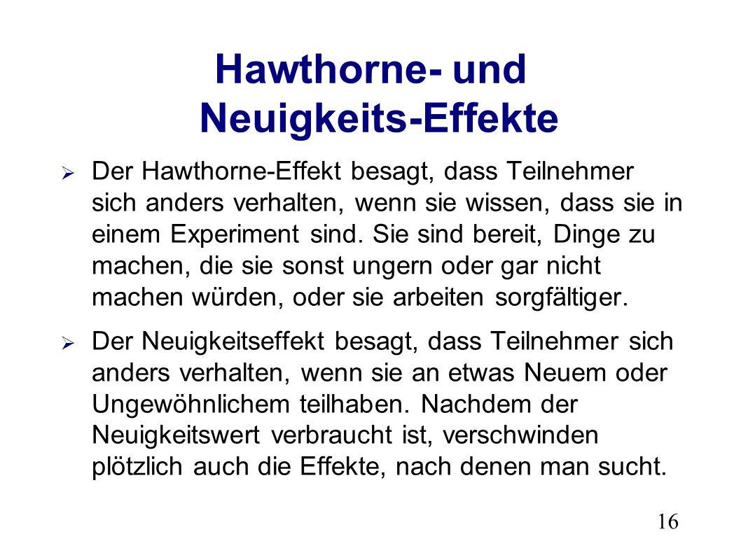 16 Hawthorne- und Neuigkeits-Effekte Der Hawthorne-Effekt besagt, dass Teilnehmer sich anders verhalten, wenn sie wissen, dass sie in einem Experiment sind.