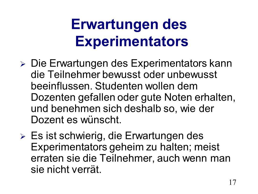 17 Erwartungen des Experimentators Die Erwartungen des Experimentators kann die Teilnehmer bewusst oder unbewusst beeinflussen.