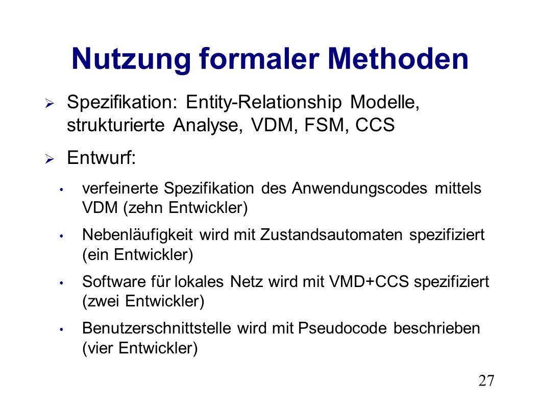 27 Nutzung formaler Methoden Spezifikation: Entity-Relationship Modelle, strukturierte Analyse, VDM, FSM, CCS Entwurf: verfeinerte Spezifikation des Anwendungscodes mittels VDM (zehn Entwickler) Nebenläufigkeit wird mit Zustandsautomaten spezifiziert (ein Entwickler) Software für lokales Netz wird mit VMD+CCS spezifiziert (zwei Entwickler) Benutzerschnittstelle wird mit Pseudocode beschrieben (vier Entwickler)