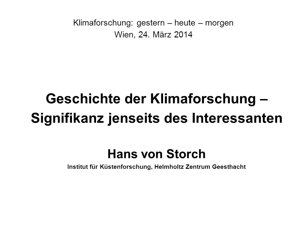 Klimaforschung: gestern – heute – morgen Wien, 24. März 2014 Geschichte der Klimaforschung – Signifikanz jenseits des Interessanten Hans von Storch In