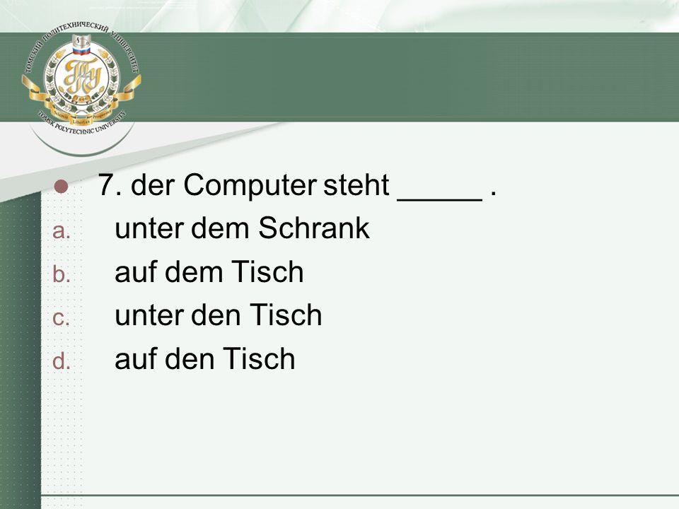 7. der Computer steht _____. a. unter dem Schrank b.