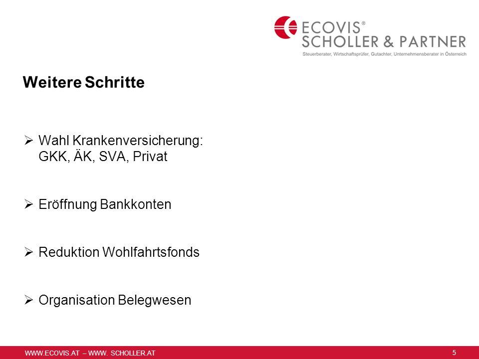 WWW.ECOVIS.AT – WWW. SCHOLLER.AT Weitere Schritte Wahl Krankenversicherung: GKK, ÄK, SVA, Privat Eröffnung Bankkonten Reduktion Wohlfahrtsfonds Organi