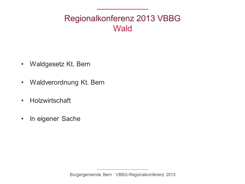 Regionalkonferenz 2013 VBBG Wald Waldgesetz Kt. Bern Waldverordnung Kt. Bern Holzwirtschaft In eigener Sache Burgergemeinde Bern · VBBG-Regionalkonfer