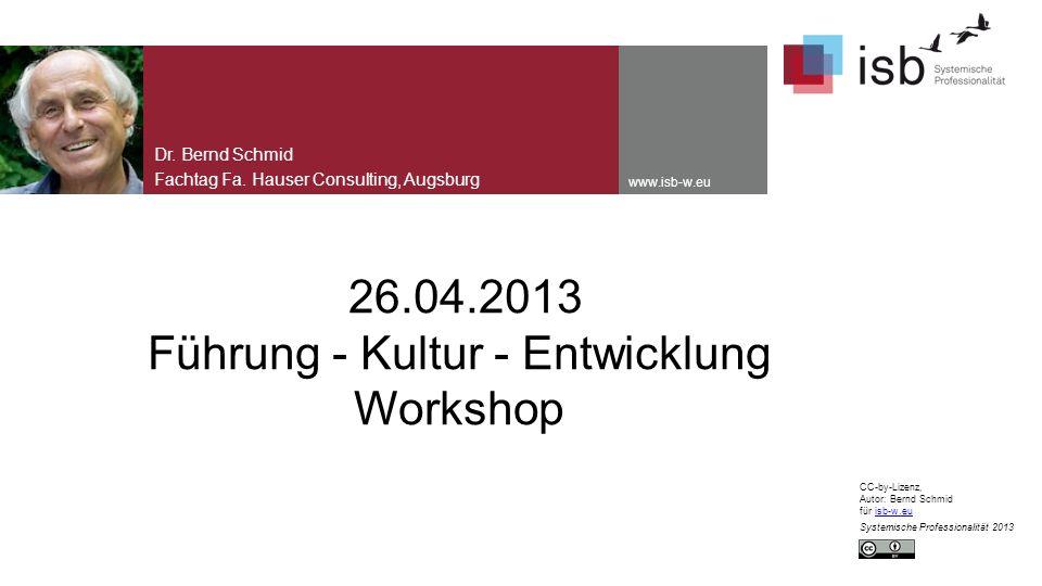 www.isb-w.eu 26.04.2013 Führung - Kultur - Entwicklung Workshop Dr. Bernd Schmid Fachtag Fa. Hauser Consulting, Augsburg CC-by-Lizenz, Autor: Bernd Sc